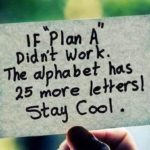 If Plan A did not work, the alphabet has 25 more letters! Stay COOL